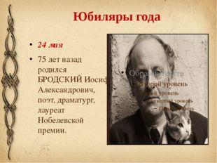 Юбиляры года 24 мая 75 лет назад родился БРОДСКИЙ Иосиф Александрович, поэт,