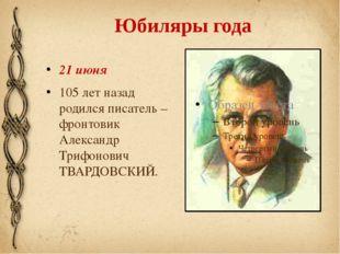 Юбиляры года 21 июня 105 лет назад родился писатель – фронтовик Александр Три