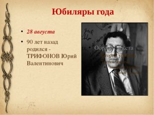 Юбиляры года 28 августа 90 лет назад родился - ТРИФОНОВ Юрий Валентинович