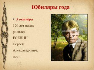 Юбиляры года 3 октября 120 лет назад родился ЕСЕНИН Сергей Александрович, по