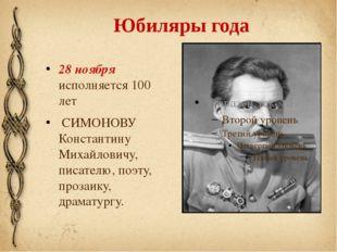 Юбиляры года 28 ноября исполняется 100 лет  СИМОНОВУ Константину Михайловичу