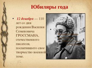 Юбиляры года 12 декабря — 110 лет со дня рождения Василия Семеновича ГРОССМАН