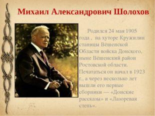 Михаил Александрович Шолохов Родился 24 мая 1905 года , на хуторе Кружилин ст