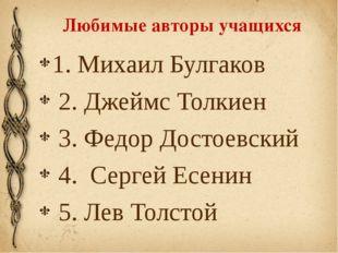 Любимые авторы учащихся 1. Михаил Булгаков 2. Джеймс Толкиен 3. Федор Достоев