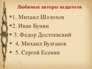 Любимые авторы педагогов 1. Михаил Шолохов 2. Иван Бунин 3. Федор Достоевский