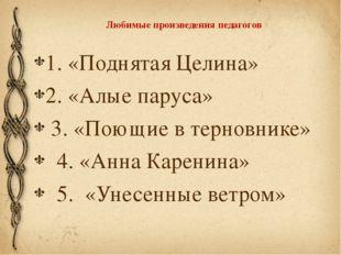 Любимые произведения педагогов 1. «Поднятая Целина» 2. «Алые паруса» 3. «Поющ