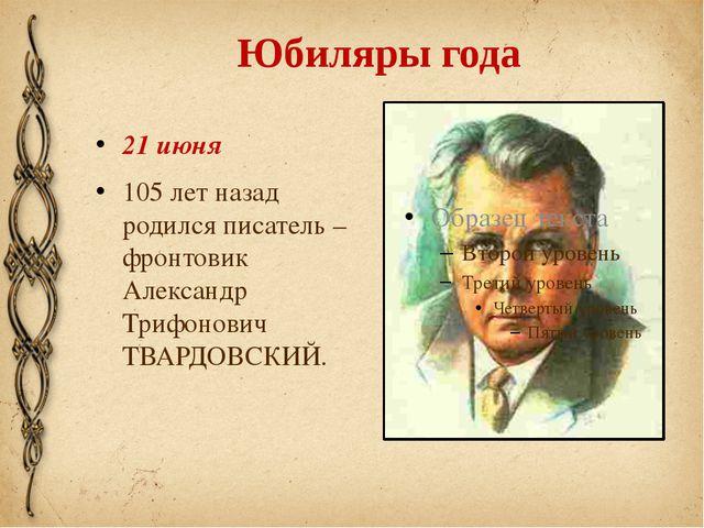 Юбиляры года 21 июня 105 лет назад родился писатель – фронтовик Александр Три...