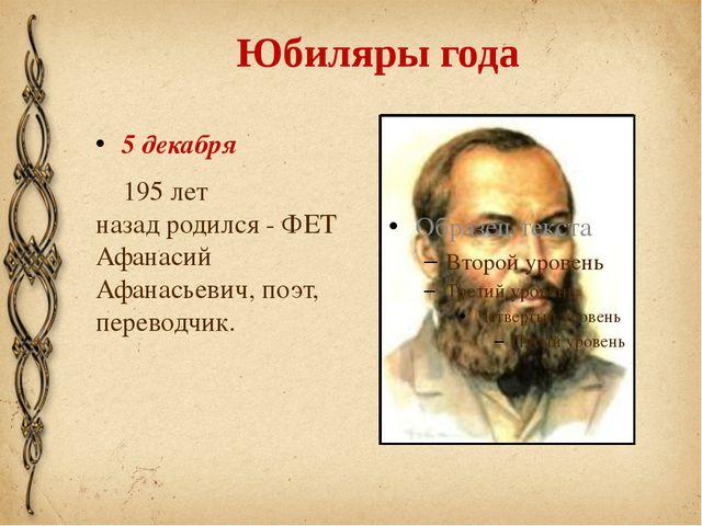 Юбиляры года 5 декабря 195 лет назадродился - ФЕТ Афанасий Афанасьевич, поэт...