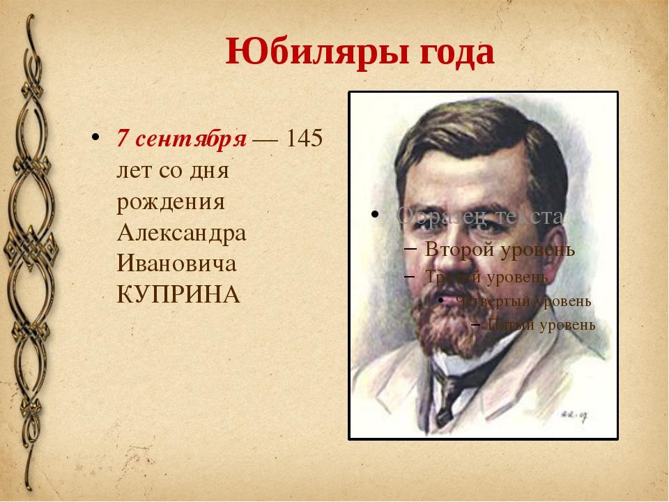 Юбиляры года 7 сентября — 145 лет со дня рождения Александра Ивановича КУПРИНА