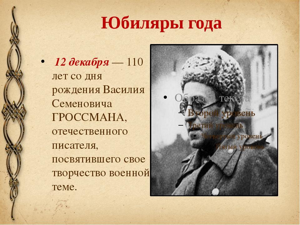 Юбиляры года 12 декабря — 110 лет со дня рождения Василия Семеновича ГРОССМАН...