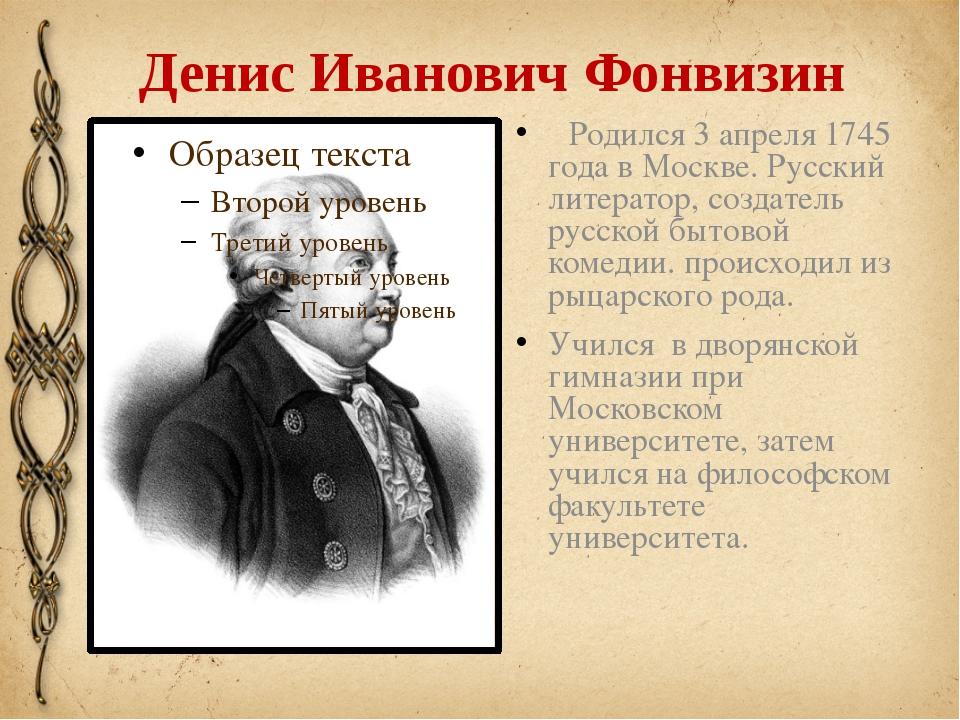 Денис Иванович Фонвизин Родился 3апреля 1745 года в Москве. Русский литерато...