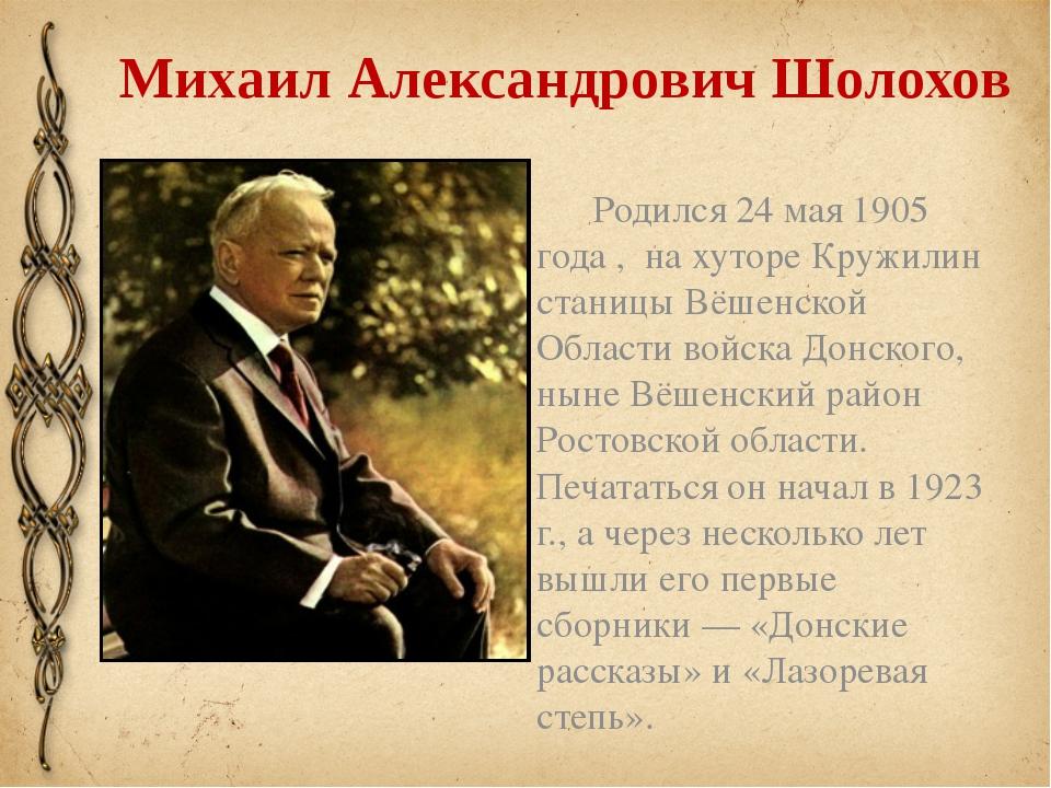 Михаил Александрович Шолохов Родился 24 мая 1905 года , на хуторе Кружилин ст...