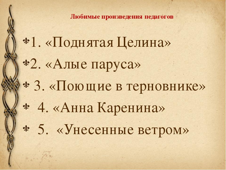 Любимые произведения педагогов 1. «Поднятая Целина» 2. «Алые паруса» 3. «Поющ...