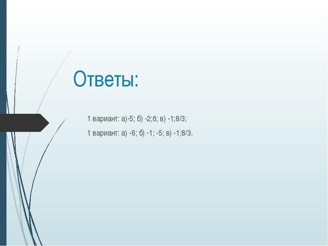 Ответы: 1 вариант: а)-5; б) -2;6; в) -1;8/3; 1 вариант: а) -6; б) -1; -5; в)...