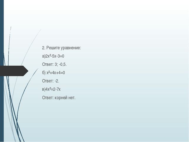 2. Решите уравнение: а)2х²-5х-3=0 Ответ: 3; -0,5. б) х²+4х+4=0 Ответ: -2. в)...