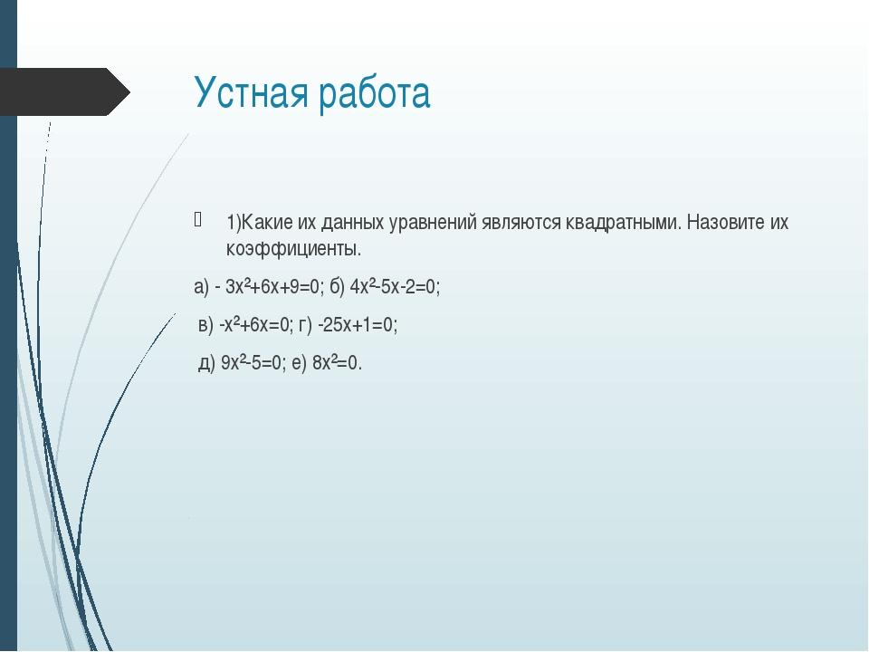 Устная работа 1)Какие их данных уравнений являются квадратными. Назовите их к...
