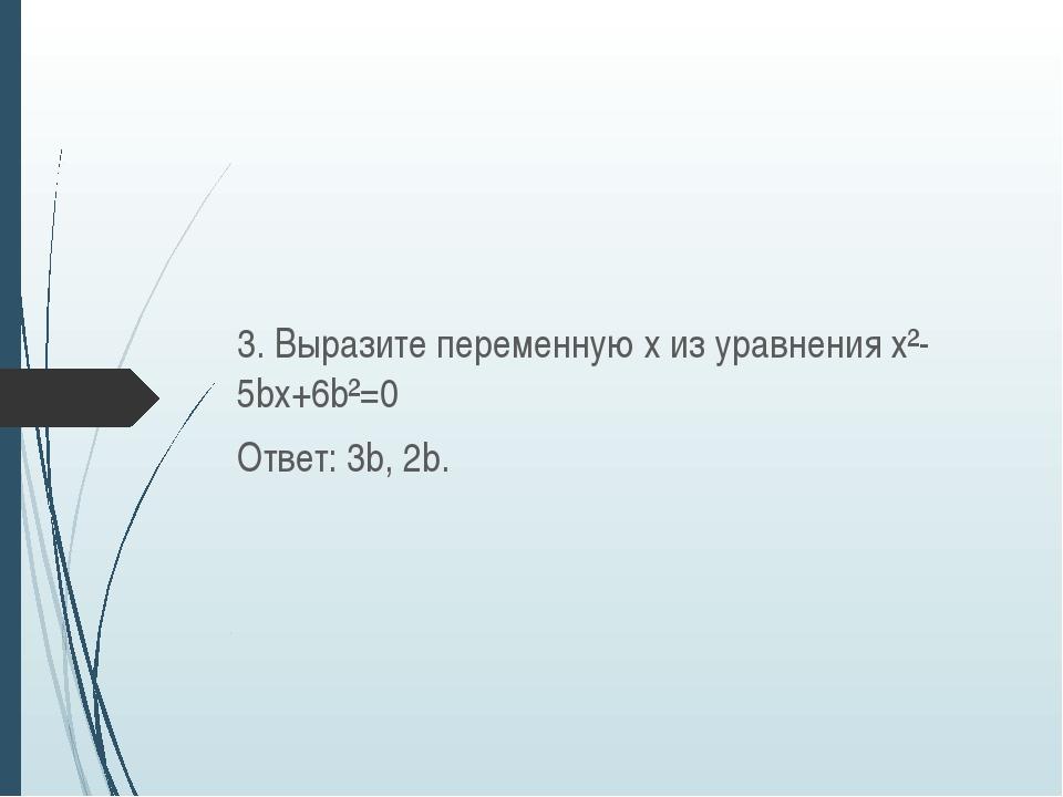 3. Выразите переменную х из уравнения х²-5bх+6b²=0 Ответ: 3b, 2b.
