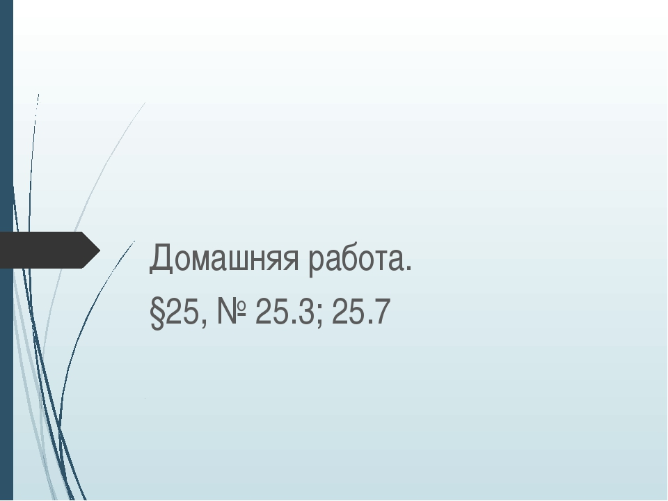 Домашняя работа. §25, № 25.3; 25.7