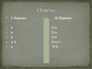 I. Вариант II. Вариант б 1) в в 2) а в 3) б а, б 4) в, г а 5) б.