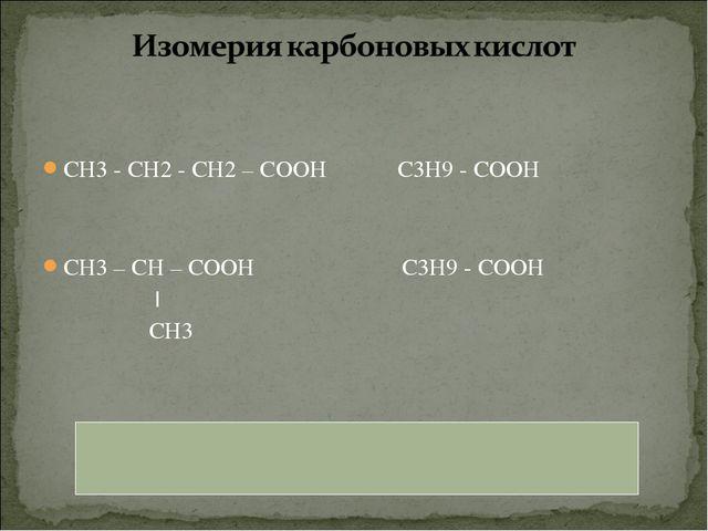 СН3 - СН2 - СН2 – СООН С3Н9 - СООН СН3 – СН – СООН С3Н9 - СООН | СН3