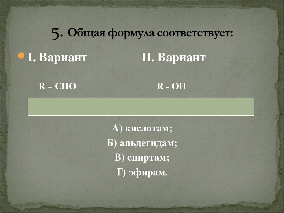 I. Вариант II. Вариант R – CHO R - OH А) кислотам; Б) альдегидам; В) спиртам;...