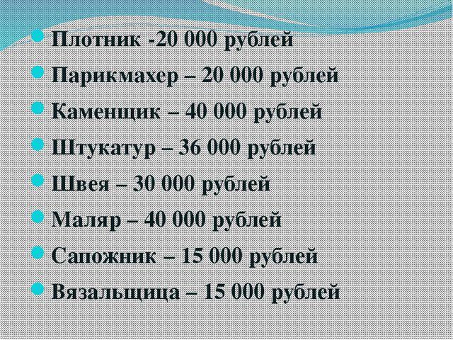 Плотник -20 000 рублей Парикмахер – 20 000 рублей Каменщик – 40 000 рублей Шт...