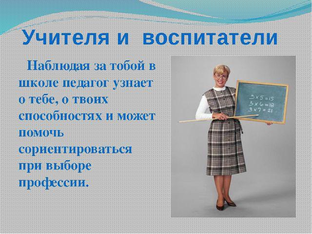 Учителя и воспитатели Наблюдая за тобой в школе педагог узнает о тебе, о твои...