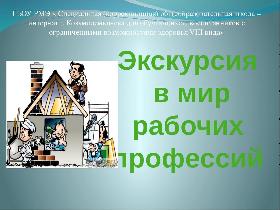 Экскурсия в мир рабочих профессий ГБОУ РМЭ « Специальная (коррекционная) обще...