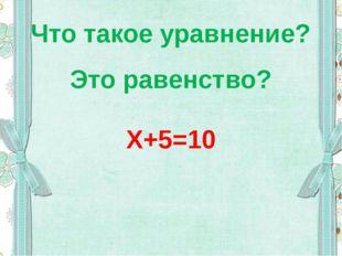 Что такое уравнение? Это равенство? Х+5=10