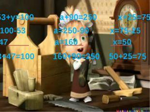 53+у=100 а+90=250 х+25=75 У=100-53 а=250-90 х=75-25 У=47 а=160 х=50 53+47=100