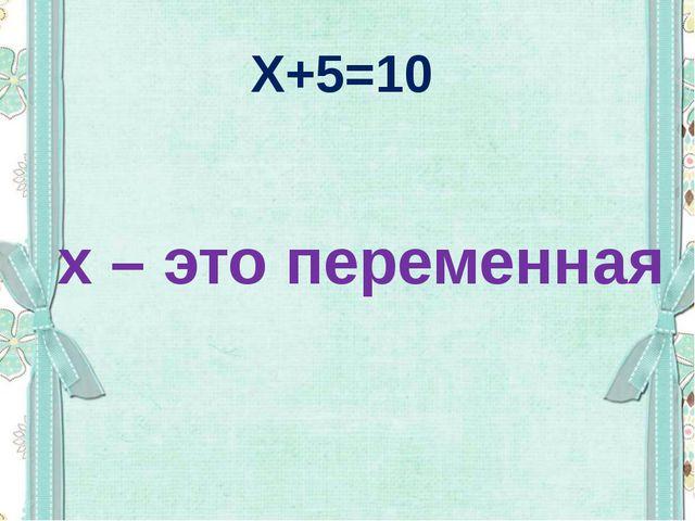 Х+5=10 х – это переменная