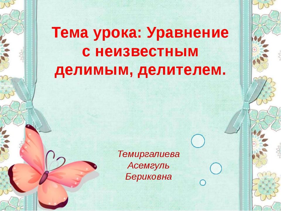 Тема урока: Уравнение с неизвестным делимым, делителем. Темиргалиева Асемгуль...