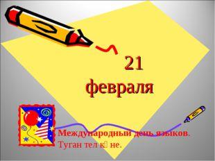 21 февраля Международный день языков. Туган тел көне.