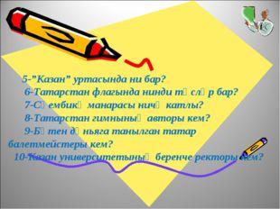 """5-""""Казан"""" уртасында ни бар? 6-Татарстан флагында нинди төсләр бар? 7-Сөембик"""