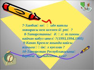 7-Ханбикәнең җиде катлы манарасы кем исемен йөртә ? 8-Татарстанның дәүләт гим