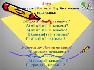 4 тур- Татар теле һәм татар әдәбиятыннан сораулары: 1-Спроси тепло ли в школ