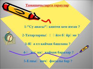 """Тамашачыларга сораулар: 1-""""Су анасы""""әкиятен кем язган ? 2-Татарларның җәйге б"""