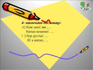 4- закончите пословицу: А) Кем эшләми ,… Китап кешенең… Ә) Бер дустың… Яңа ки