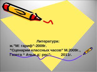 "Литература: ж.""Мәгариф""-2009г. ""Сценарии классных часов"" М.2009г., Газета "" А"