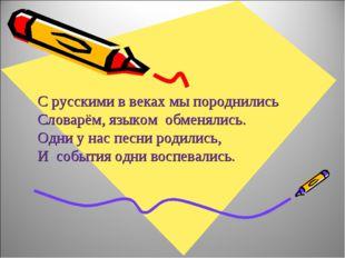 С русскими в веках мы породнились Словарём, языком обменялись. Одни у нас пес
