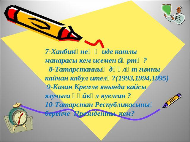 7-Ханбикәнең җиде катлы манарасы кем исемен йөртә ? 8-Татарстанның дәүләт гим...