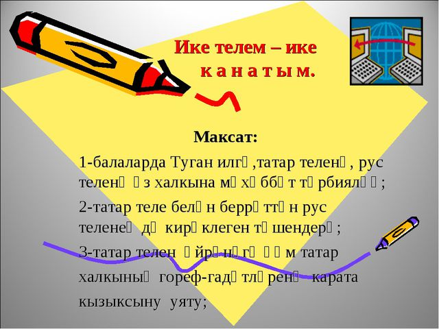Ике телем – ике к а н а т ы м. Максат: 1-балаларда Туган илгә,татар теленә,...