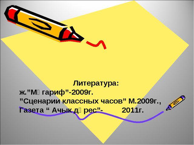 "Литература: ж.""Мәгариф""-2009г. ""Сценарии классных часов"" М.2009г., Газета "" А..."