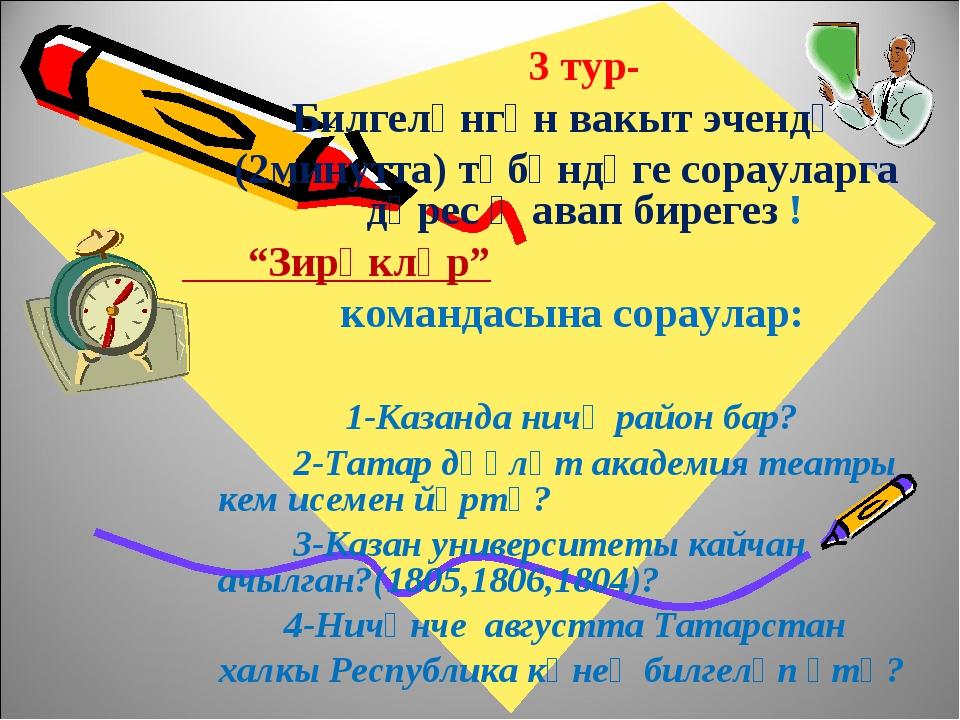 3 тур- Билгеләнгән вакыт эчендә (2минутта) түбәндәге сорауларга дөрес җавап...