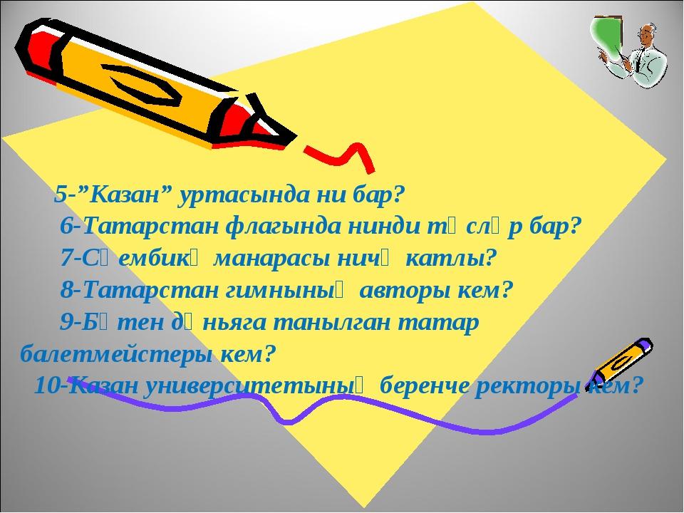 """5-""""Казан"""" уртасында ни бар? 6-Татарстан флагында нинди төсләр бар? 7-Сөембик..."""