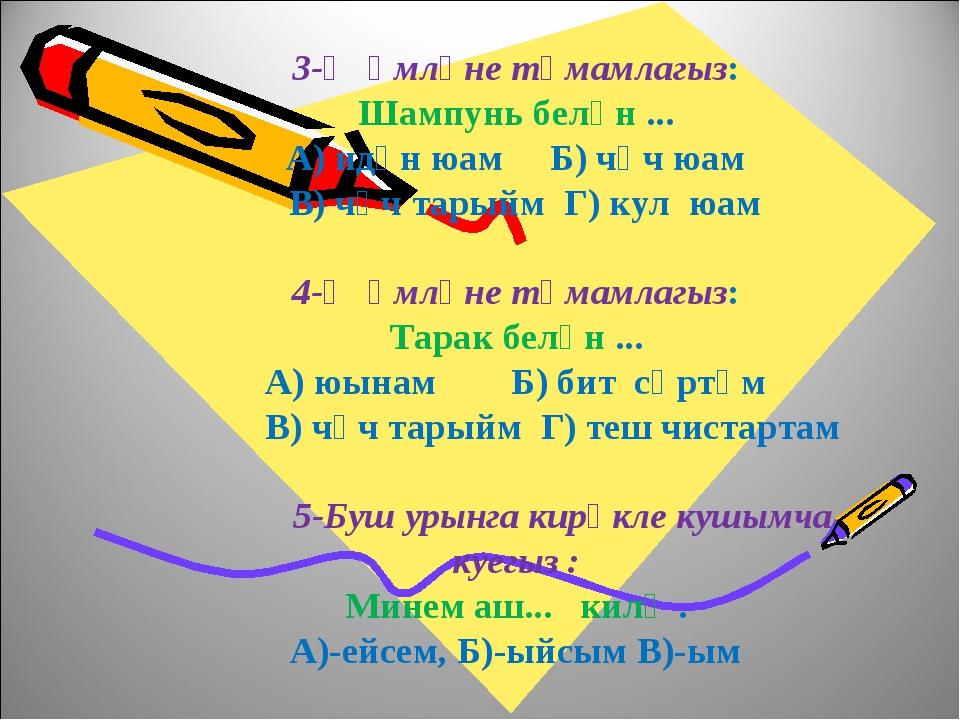 3-Җөмләне тәмамлагыз: Шампунь белән ... А) идән юам Б) чәч юам В) чәч тарыйм...