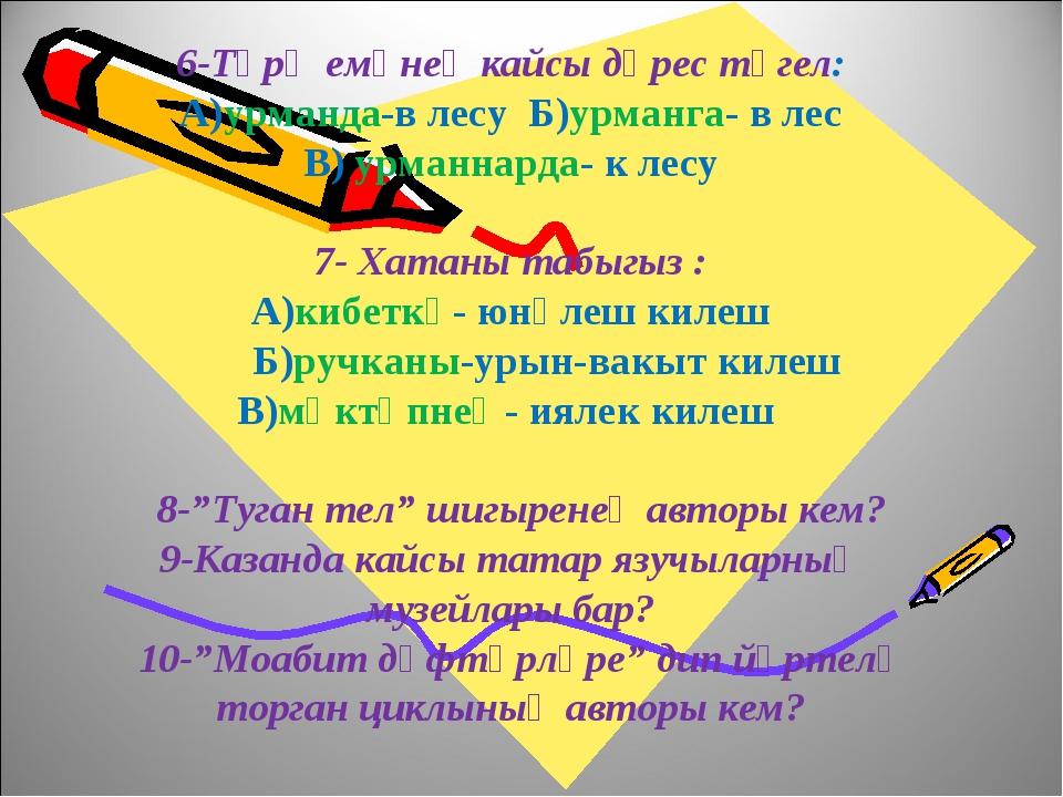 6-Тәрҗемәнең кайсы дөрес түгел: А)урманда-в лесу Б)урманга- в лес В) урманна...