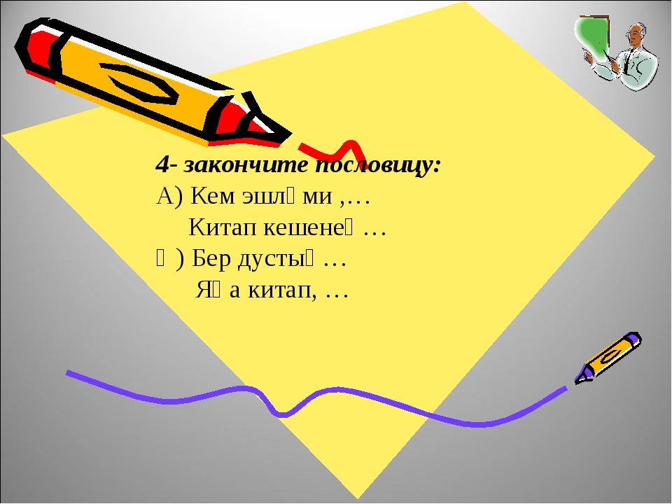 4- закончите пословицу: А) Кем эшләми ,… Китап кешенең… Ә) Бер дустың… Яңа ки...