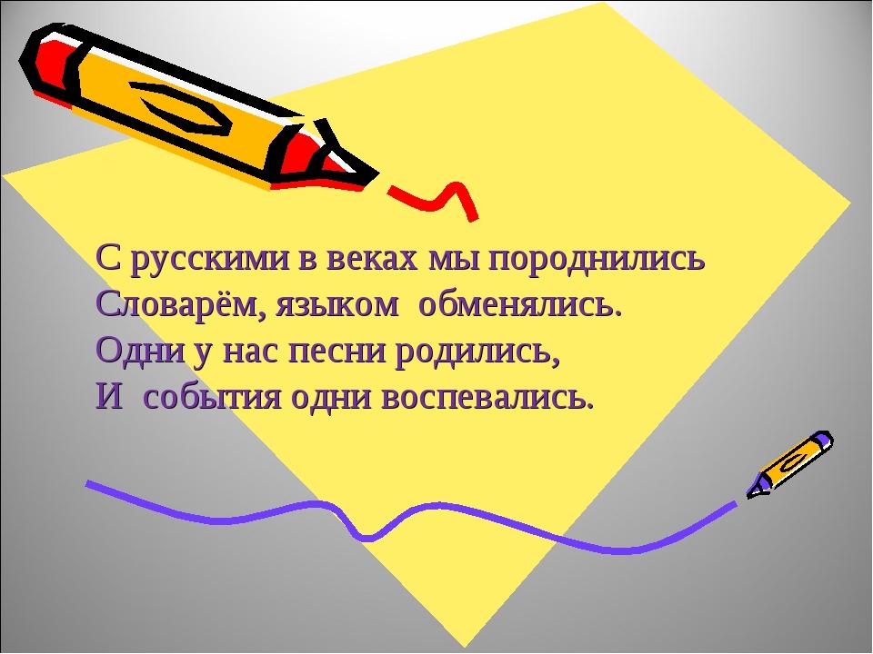 С русскими в веках мы породнились Словарём, языком обменялись. Одни у нас пес...