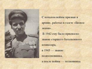 С началом войны призван в армию, работал в газете «Боевое знамя». В 1942 ему